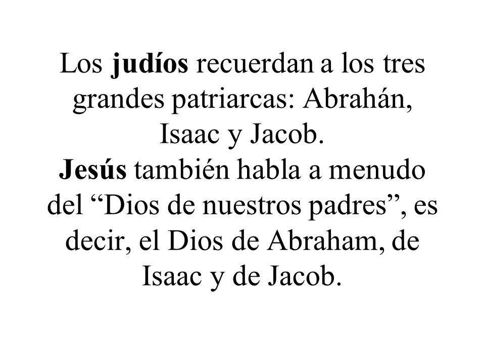 Los judíos recuerdan a los tres grandes patriarcas: Abrahán, Isaac y Jacob. Jesús también habla a menudo del Dios de nuestros padres, es decir, el Dio