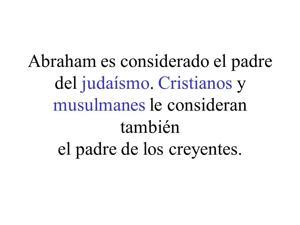 Abraham es considerado el padre del judaísmo. Cristianos y musulmanes le consideran también el padre de los creyentes.