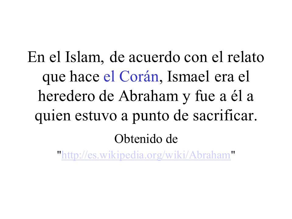 En el Islam, de acuerdo con el relato que hace el Corán, Ismael era el heredero de Abraham y fue a él a quien estuvo a punto de sacrificar. Obtenido d