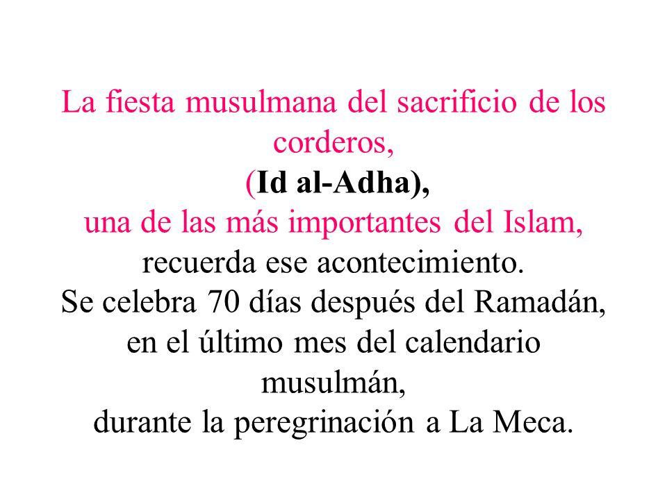 La fiesta musulmana del sacrificio de los corderos, (Id al-Adha), una de las más importantes del Islam, recuerda ese acontecimiento. Se celebra 70 día