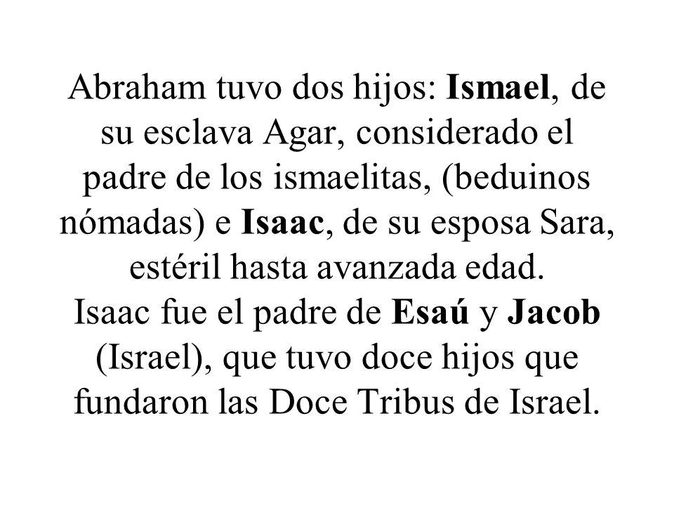 Abraham tuvo dos hijos: Ismael, de su esclava Agar, considerado el padre de los ismaelitas, (beduinos nómadas) e Isaac, de su esposa Sara, estéril has