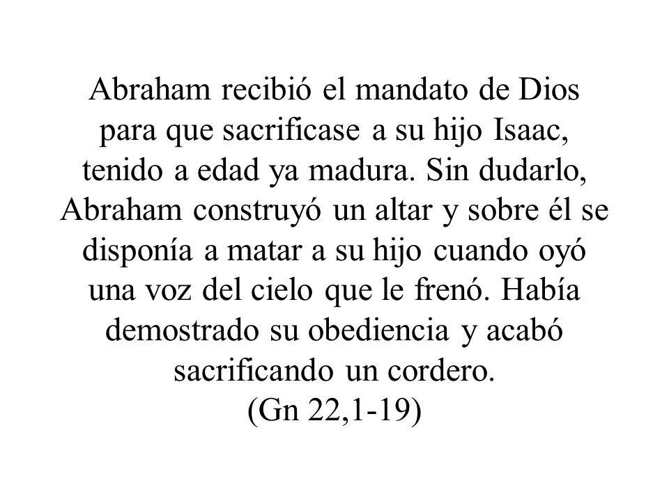 Abraham recibió el mandato de Dios para que sacrificase a su hijo Isaac, tenido a edad ya madura. Sin dudarlo, Abraham construyó un altar y sobre él s