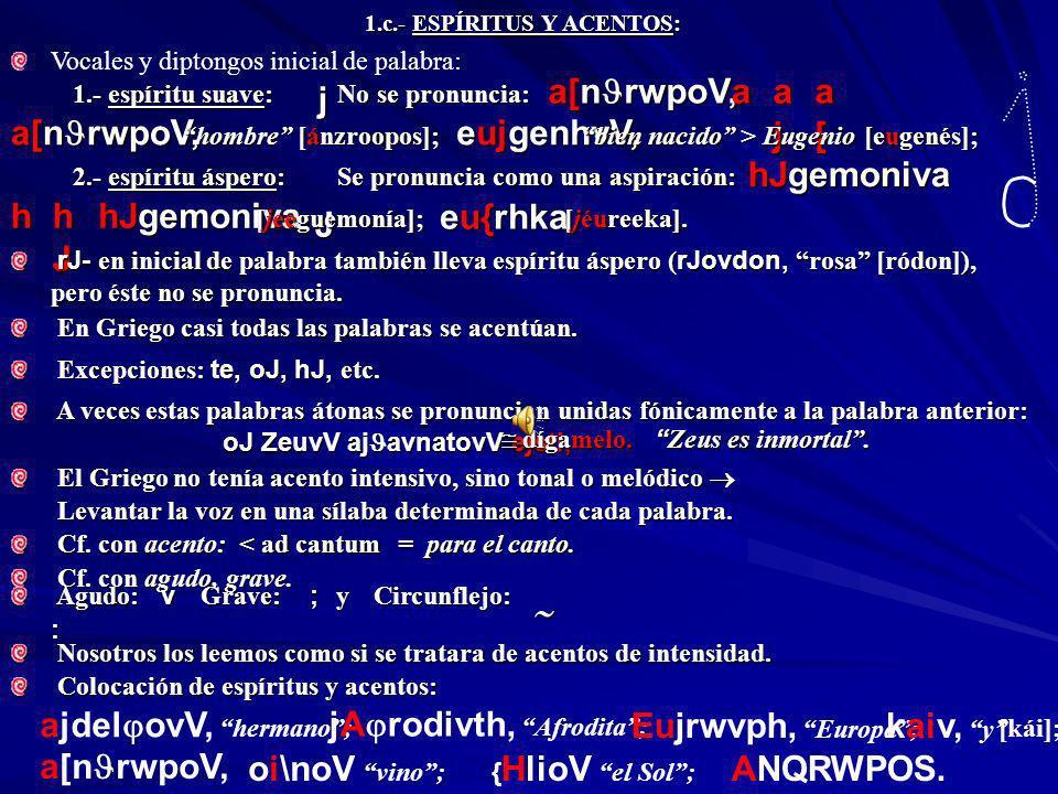 1.a.- PRONUNCIACIÓN Y ESCRITURA: No sabemos con exactitud cuál era la pronunciación del Griego clásico. Utilizamos la pronunciación propuesta por el h