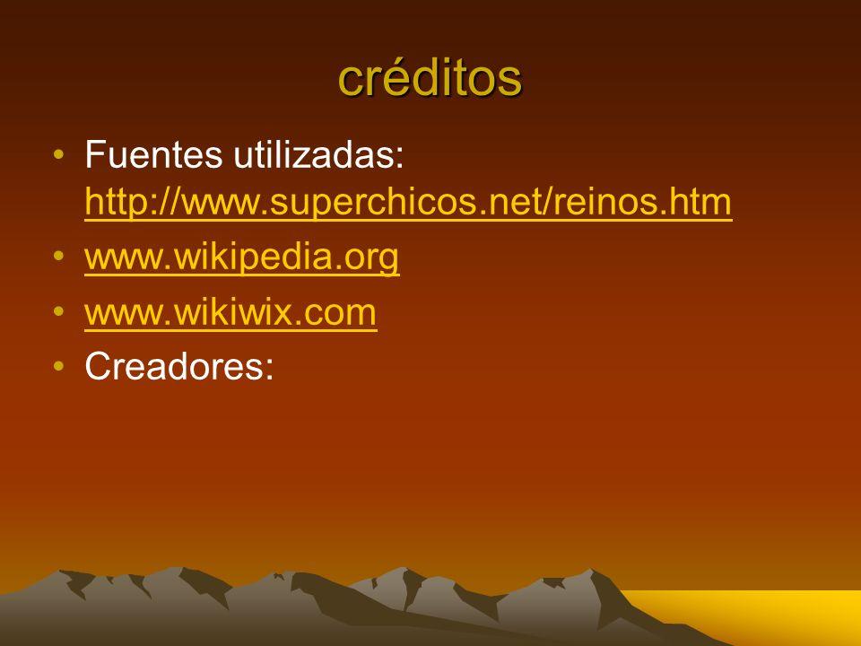 créditos Fuentes utilizadas: http://www.superchicos.net/reinos.htm http://www.superchicos.net/reinos.htm www.wikipedia.org www.wikiwix.com Creadores: