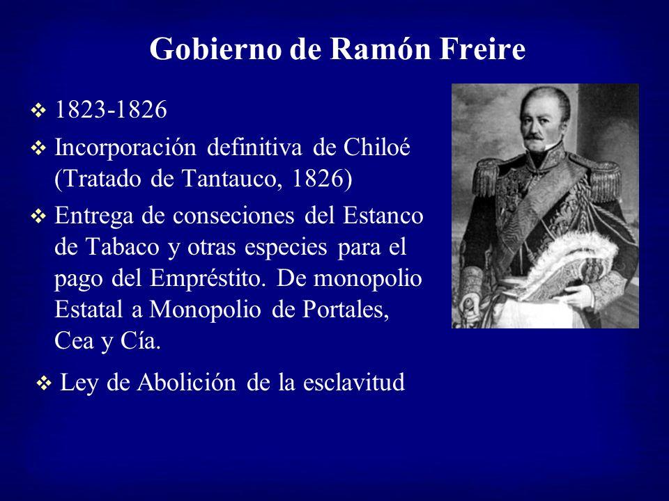 Gobierno de Ramón Freire 1823-1826 Incorporación definitiva de Chiloé (Tratado de Tantauco, 1826) Entrega de conseciones del Estanco de Tabaco y otras
