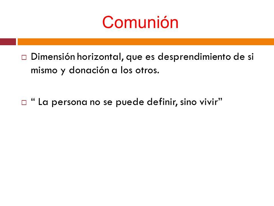 Comunión Dimensión horizontal, que es desprendimiento de si mismo y donación a los otros. La persona no se puede definir, sino vivir