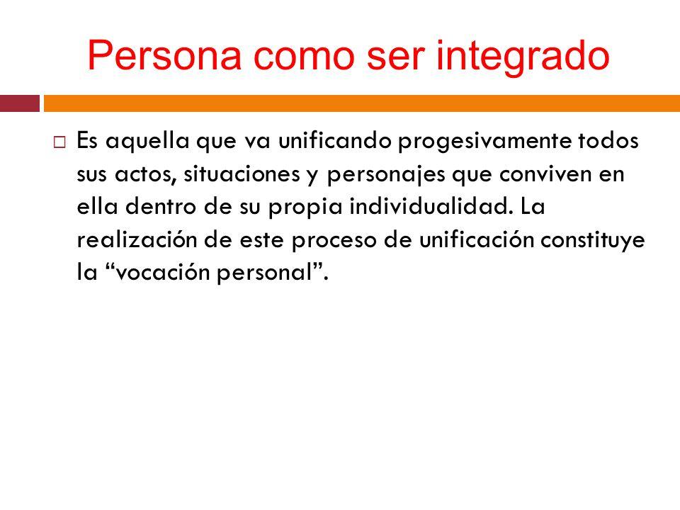 Persona como ser integrado Es aquella que va unificando progesivamente todos sus actos, situaciones y personajes que conviven en ella dentro de su pro