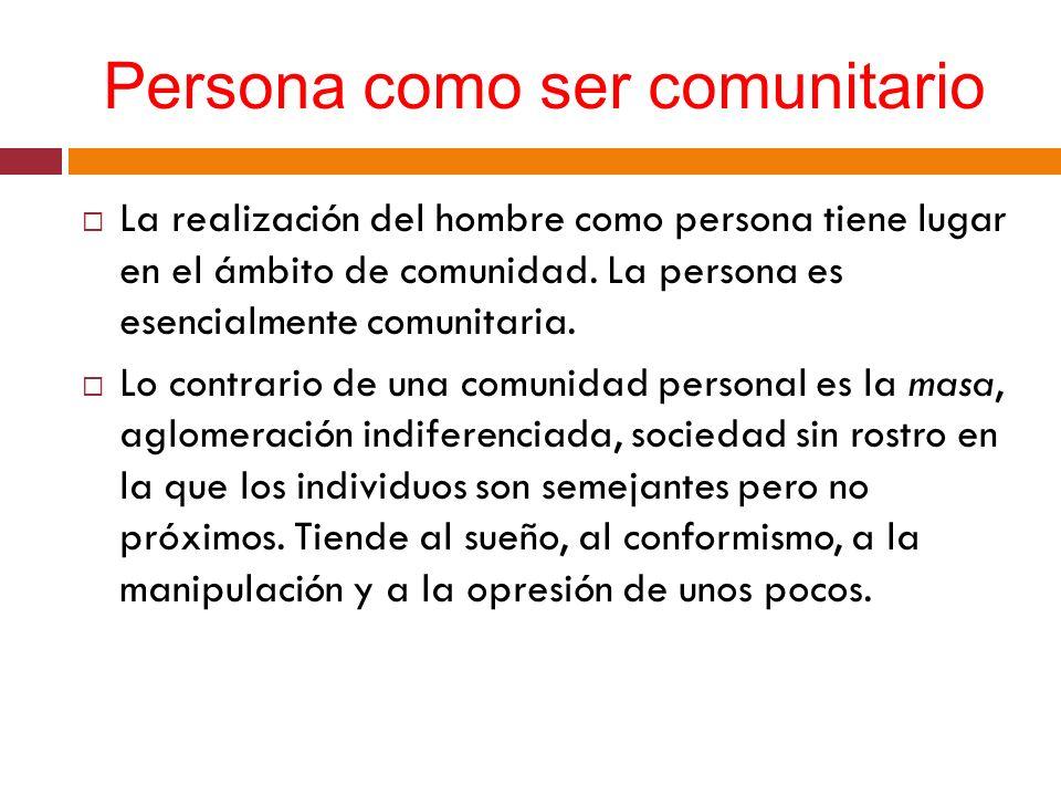 Persona como ser comunitario La realización del hombre como persona tiene lugar en el ámbito de comunidad. La persona es esencialmente comunitaria. Lo