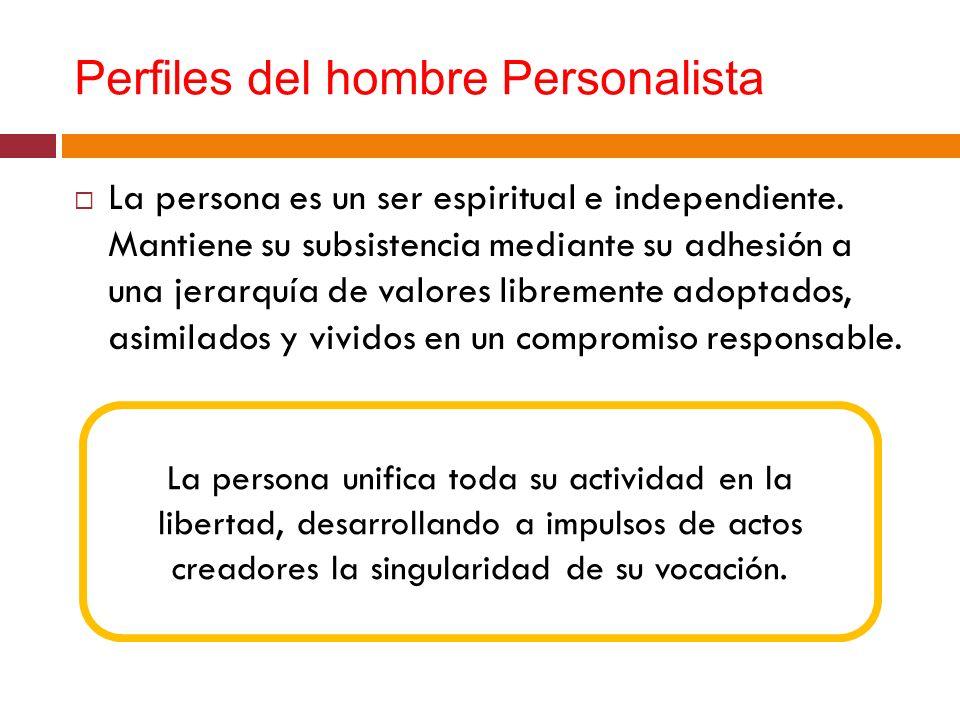 Perfiles del hombre Personalista La persona es un ser espiritual e independiente. Mantiene su subsistencia mediante su adhesión a una jerarquía de val