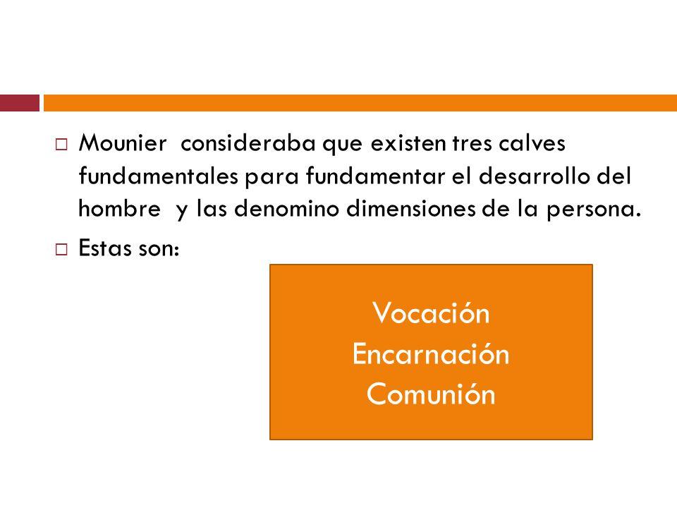 Mounier consideraba que existen tres calves fundamentales para fundamentar el desarrollo del hombre y las denomino dimensiones de la persona. Estas so