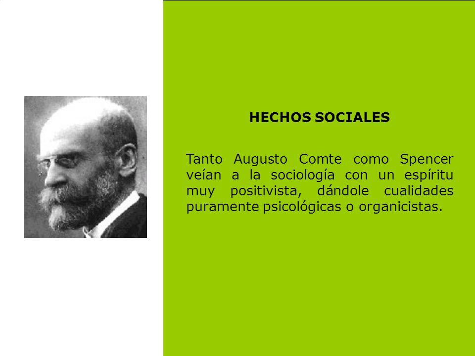 HECHOS SOCIALES Tanto Augusto Comte como Spencer veían a la sociología con un espíritu muy positivista, dándole cualidades puramente psicológicas o or
