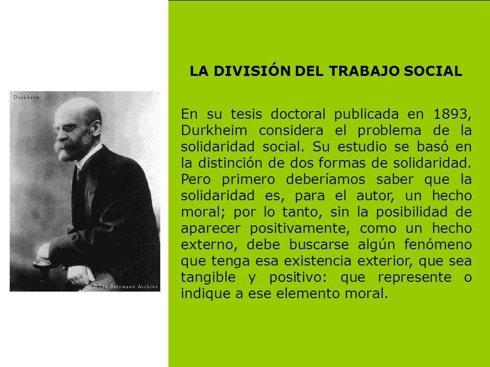 LA DIVISIÓN DEL TRABAJO SOCIAL En su tesis doctoral publicada en 1893, Durkheim considera el problema de la solidaridad social. Su estudio se basó en