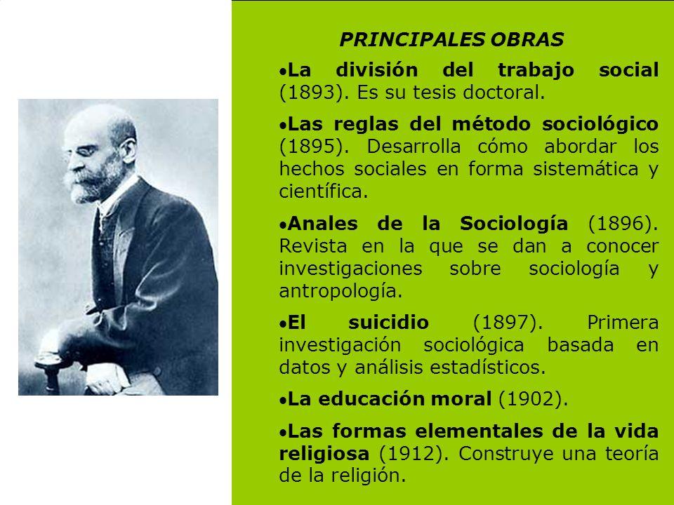 PRINCIPALES OBRAS La división del trabajo social (1893). Es su tesis doctoral. Las reglas del método sociológico (1895). Desarrolla cómo abordar los h