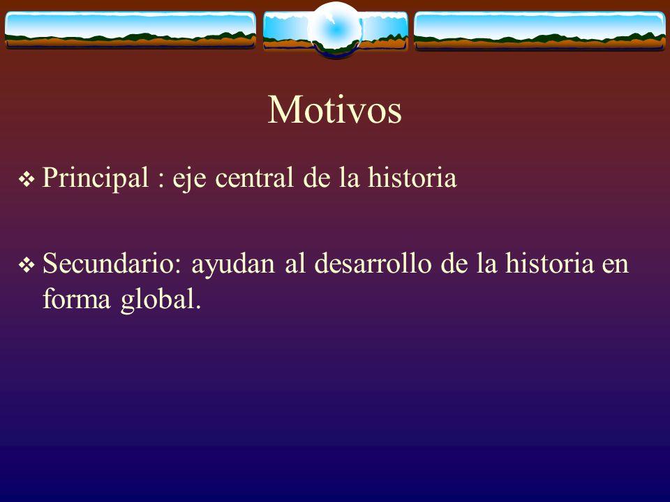 Motivos Principal : eje central de la historia Secundario: ayudan al desarrollo de la historia en forma global.
