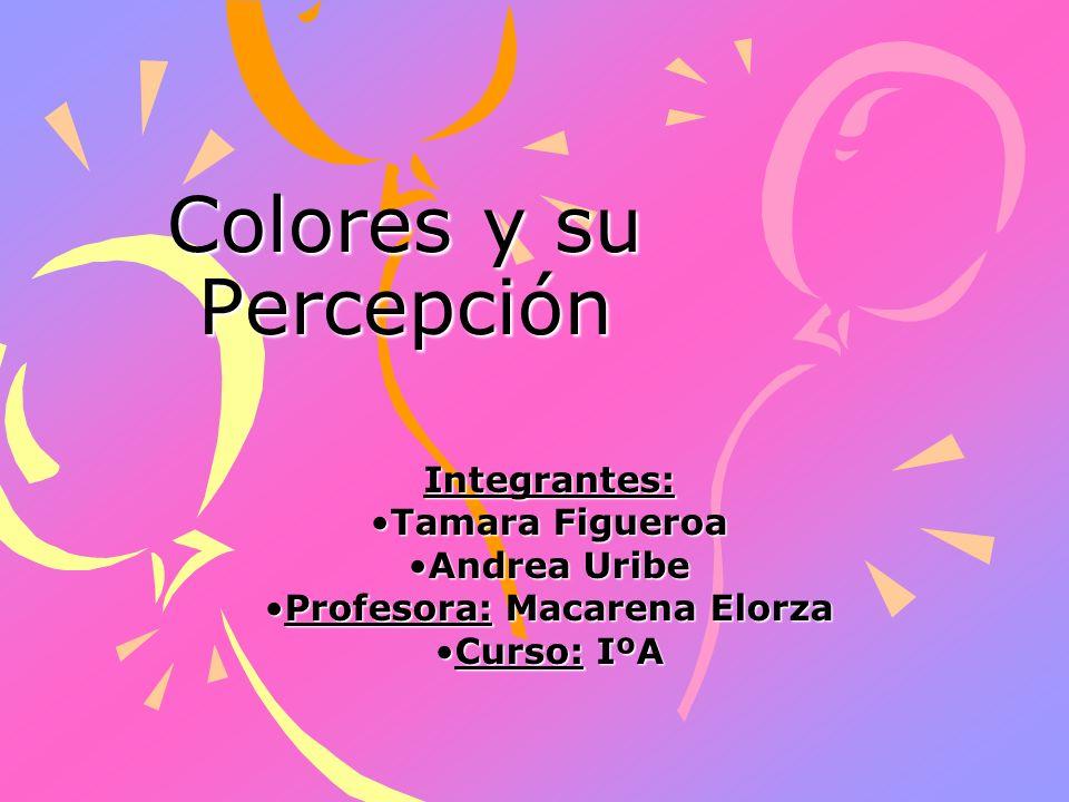 Colores y su Percepción Integrantes: Tamara FigueroaTamara Figueroa Andrea UribeAndrea Uribe Profesora: Macarena ElorzaProfesora: Macarena Elorza Curs