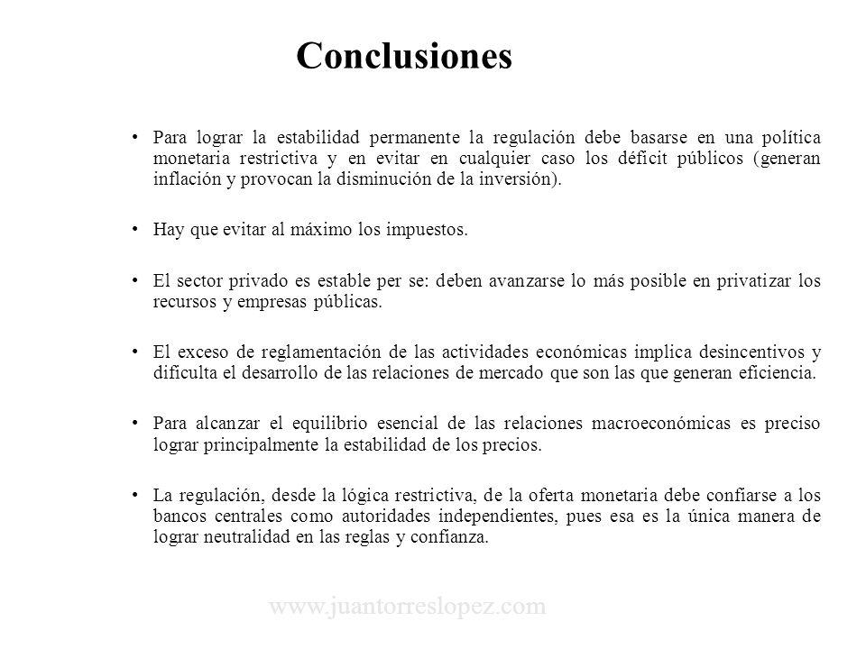 Conclusiones Para lograr la estabilidad permanente la regulación debe basarse en una política monetaria restrictiva y en evitar en cualquier caso los déficit públicos (generan inflación y provocan la disminución de la inversión).
