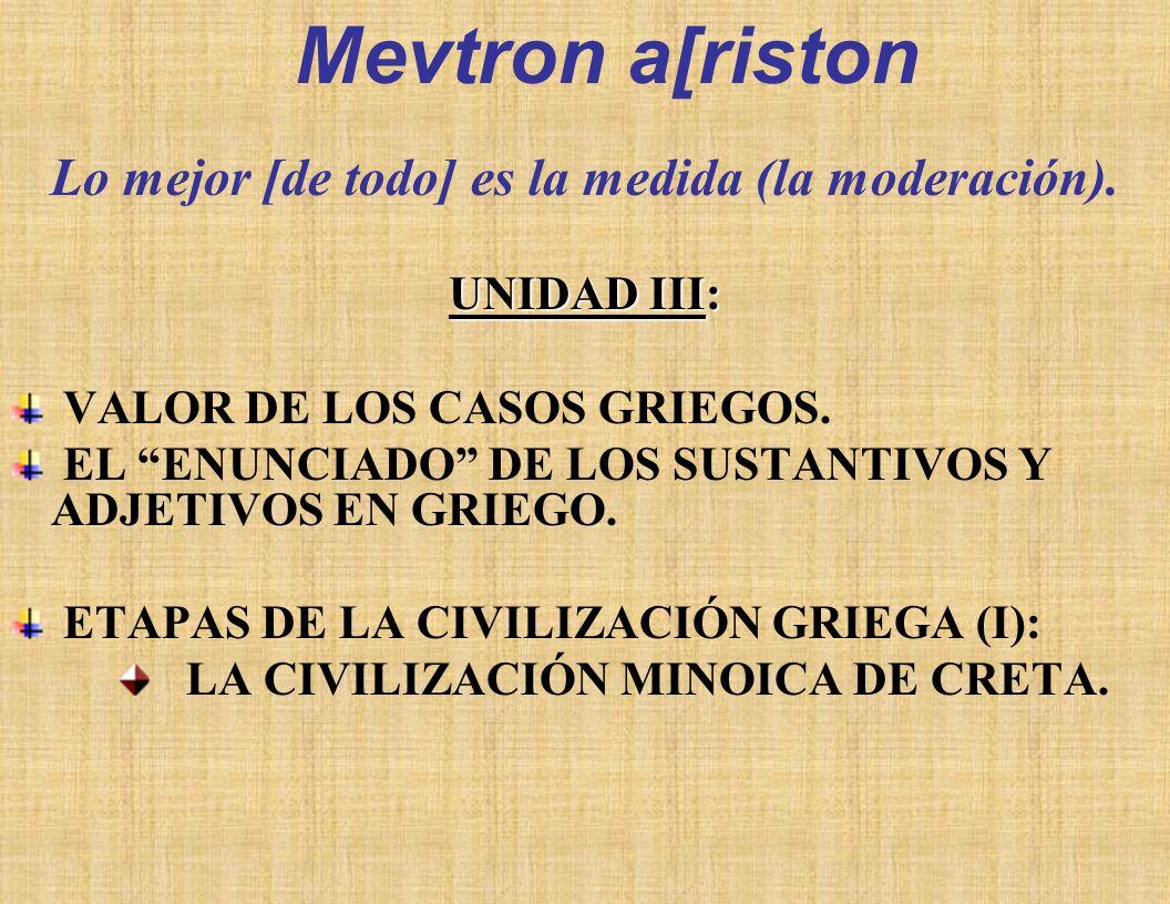 Lo mejor [de todo] es la medida (la moderación).UNIDAD III: VALOR DE LOS CASOS GRIEGOS.