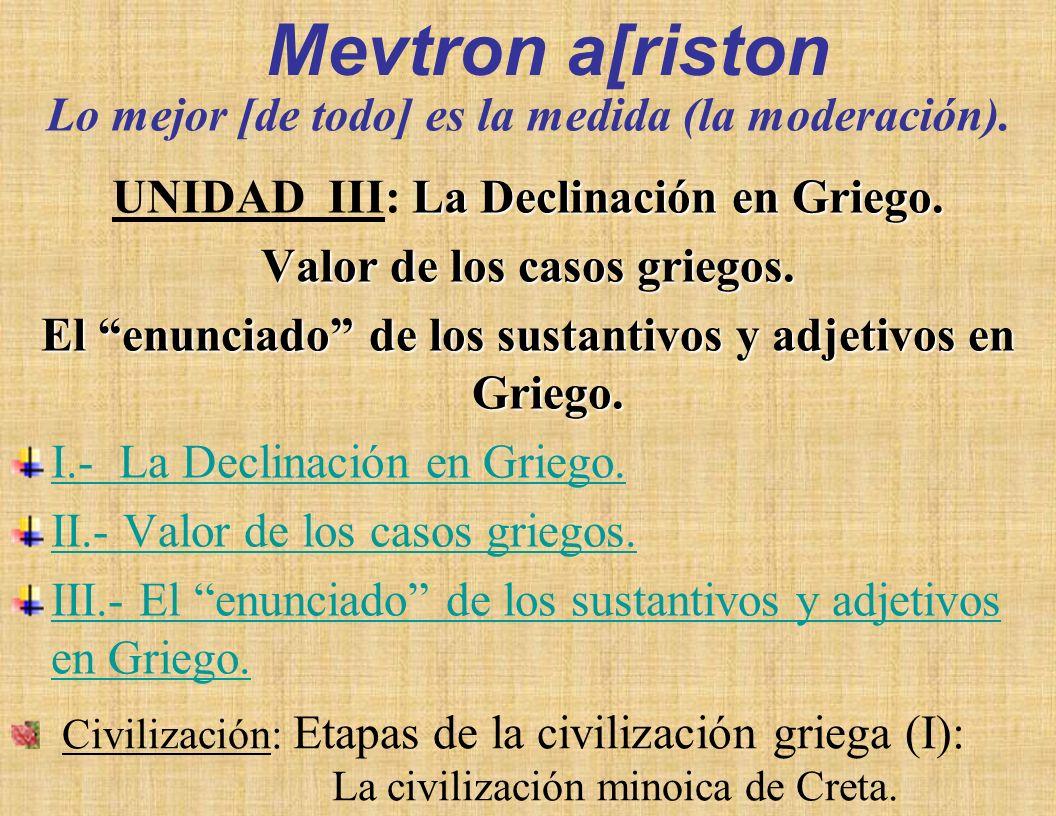 Lo mejor [de todo] es la medida (la moderación). UNIDAD III: VALOR DE LOS CASOS GRIEGOS. EL ENUNCIADO DE LOS SUSTANTIVOS Y ADJETIVOS EN GRIEGO. ETAPAS