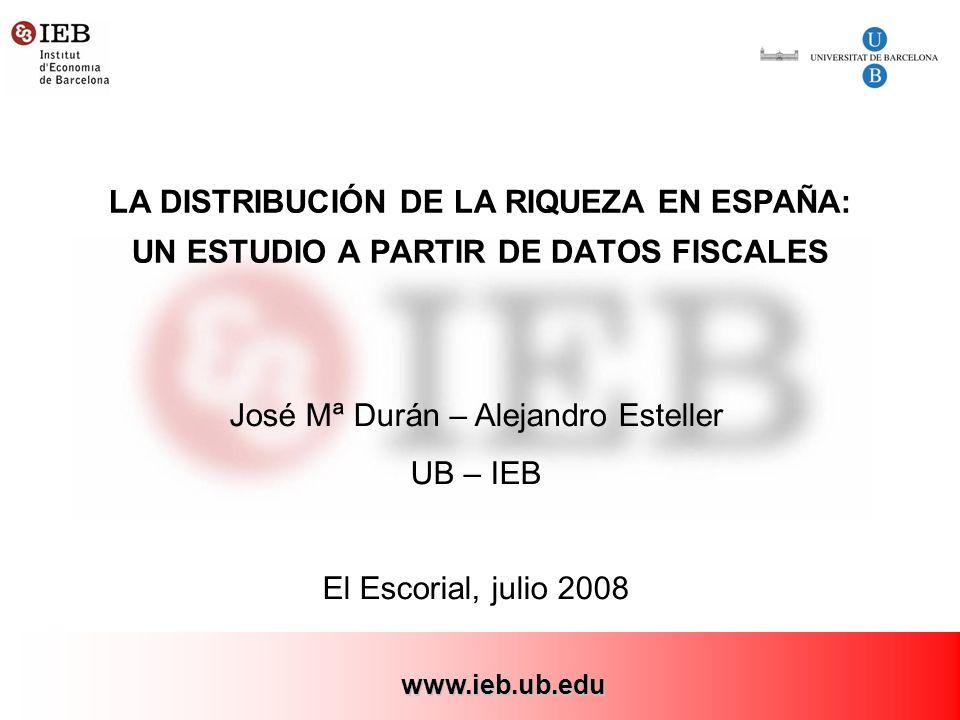 1 LA DISTRIBUCIÓN DE LA RIQUEZA EN ESPAÑA: UN ESTUDIO A PARTIR DE DATOS FISCALES José Mª Durán – Alejandro Esteller UB – IEB El Escorial, julio 2008 www.ieb.ub.edu