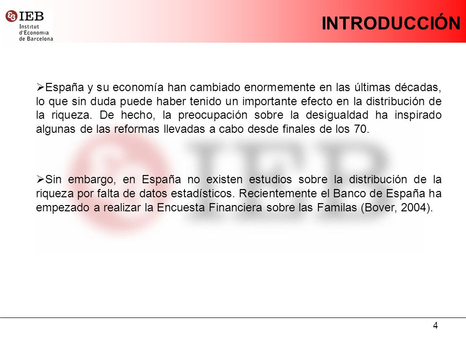 4 INTRODUCCIÓN España y su economía han cambiado enormemente en las últimas décadas, lo que sin duda puede haber tenido un importante efecto en la distribución de la riqueza.