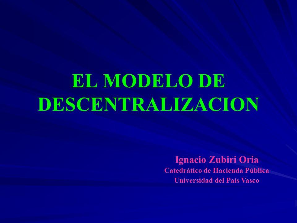 EL MODELO DE DESCENTRALIZACION Ignacio Zubiri Oria Catedrático de Hacienda Pública Universidad del País Vasco