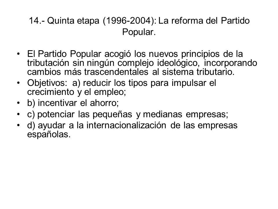 14.- Quinta etapa (1996-2004): La reforma del Partido Popular. El Partido Popular acogió los nuevos principios de la tributación sin ningún complejo i
