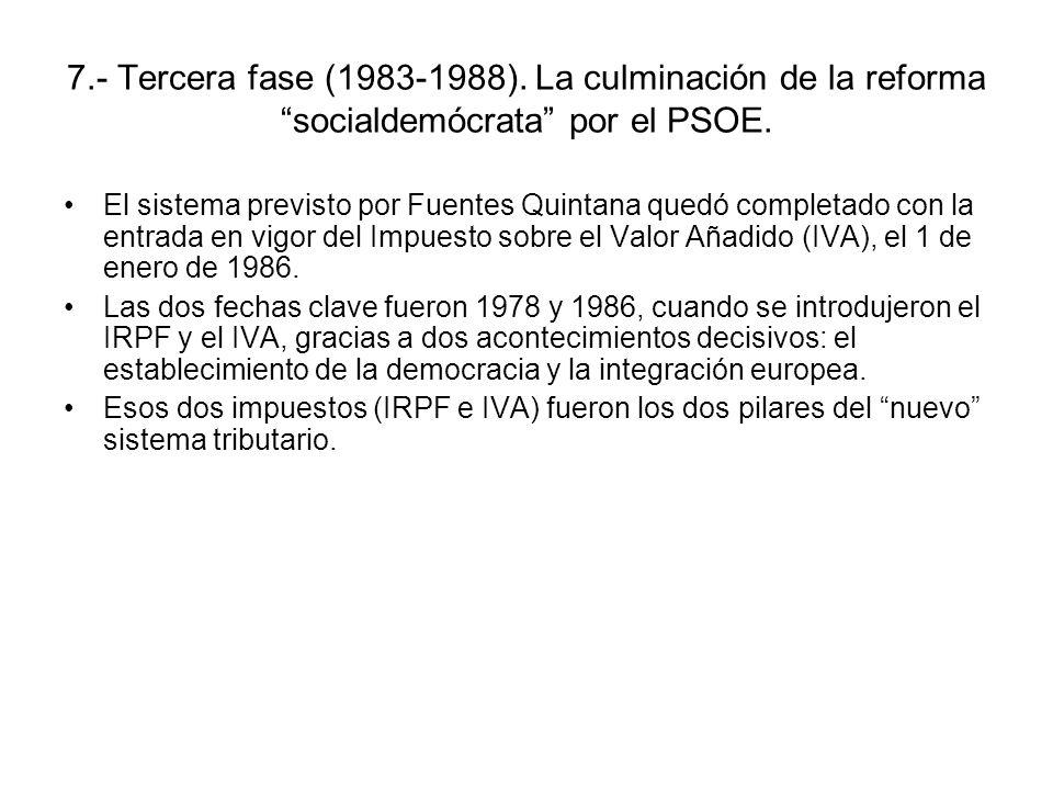 7.- Tercera fase (1983-1988). La culminación de la reforma socialdemócrata por el PSOE. El sistema previsto por Fuentes Quintana quedó completado con