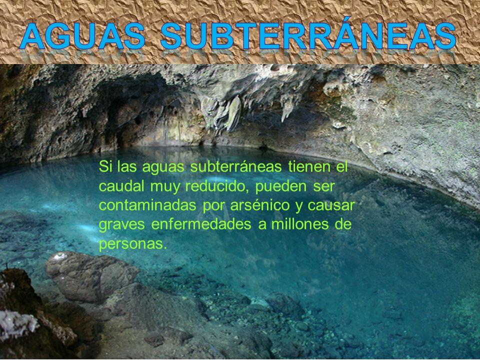 Si las aguas subterráneas tienen el caudal muy reducido, pueden ser contaminadas por arsénico y causar graves enfermedades a millones de personas.