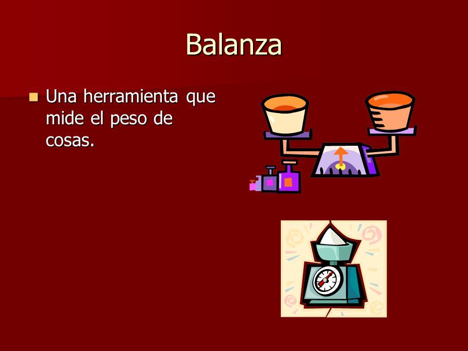 Balanza Una herramienta que mide el peso de cosas. Una herramienta que mide el peso de cosas.