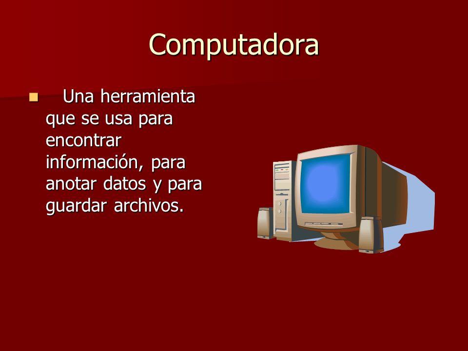 Computadora Una herramienta que se usa para encontrar información, para anotar datos y para guardar archivos. Una herramienta que se usa para encontra