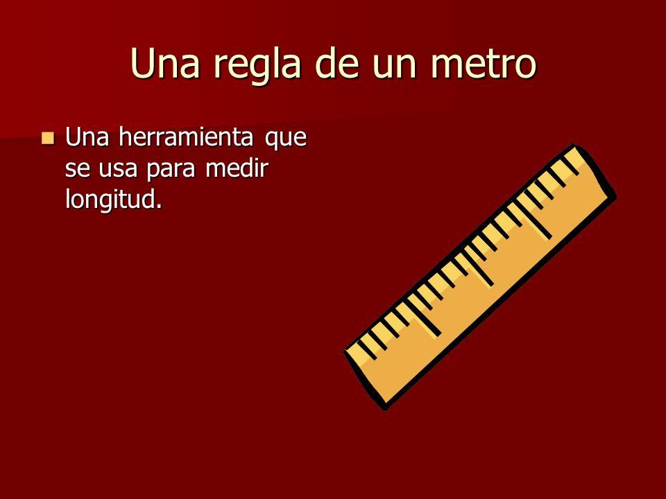 Una regla de un metro Una herramienta que se usa para medir longitud. Una herramienta que se usa para medir longitud.