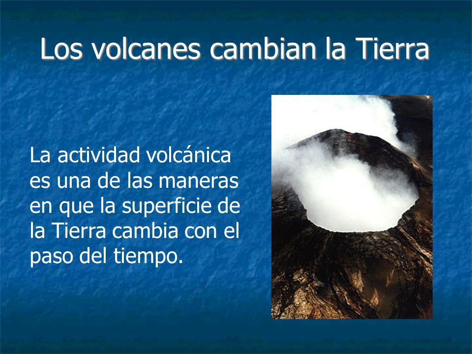 Los volcanes cambian la Tierra 6 Los volcanes cambian la superficie de la Tierra expulsando materia desde el interior de la Tierra.
