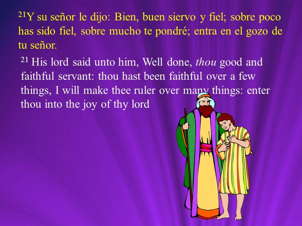 21 Y su señor le dijo: Bien, buen siervo y fiel; sobre poco has sido fiel, sobre mucho te pondré; entra en el gozo de tu señor. 21 His lord said unto