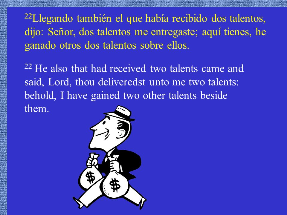 22 Llegando también el que había recibido dos talentos, dijo: Señor, dos talentos me entregaste; aquí tienes, he ganado otros dos talentos sobre ellos