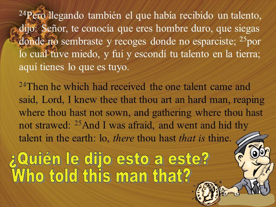 24 Pero llegando también el que había recibido un talento, dijo: Señor, te conocía que eres hombre duro, que siegas donde no sembraste y recoges donde