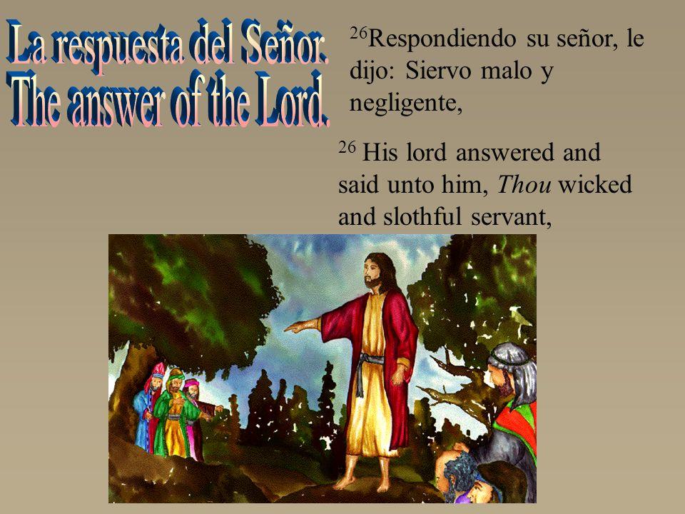 26 His lord answered and said unto him, Thou wicked and slothful servant, 26 Respondiendo su señor, le dijo: Siervo malo y negligente,