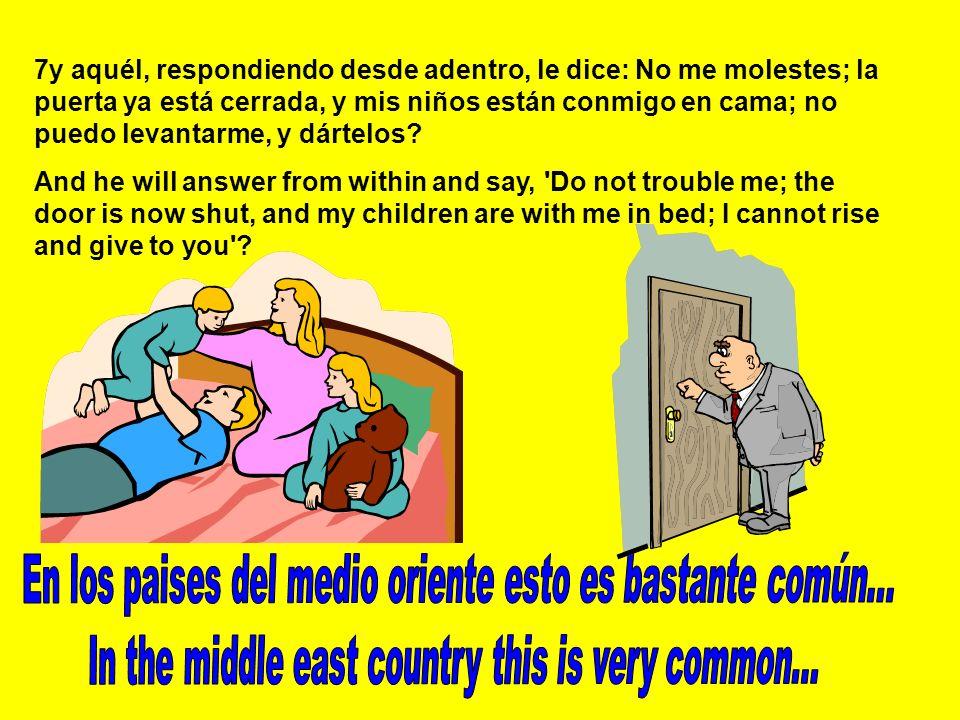 7y aquél, respondiendo desde adentro, le dice: No me molestes; la puerta ya está cerrada, y mis niños están conmigo en cama; no puedo levantarme, y dártelos.