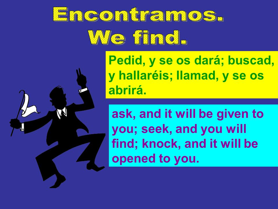 Pedid, y se os dará; buscad, y hallaréis; llamad, y se os abrirá. ask, and it will be given to you; seek, and you will find; knock, and it will be ope