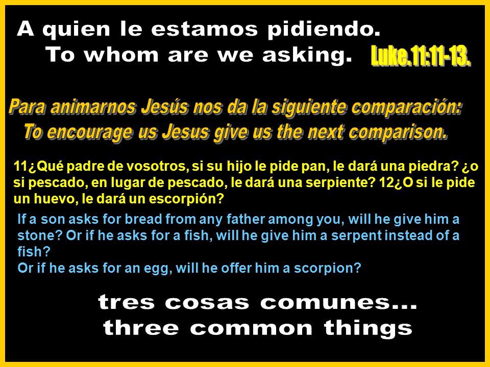 11¿Qué padre de vosotros, si su hijo le pide pan, le dará una piedra.