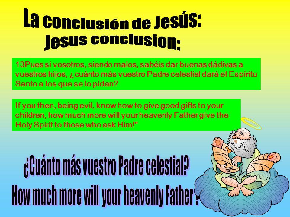 13Pues si vosotros, siendo malos, sabéis dar buenas dádivas a vuestros hijos, ¿cuánto más vuestro Padre celestial dará el Espíritu Santo a los que se lo pidan.