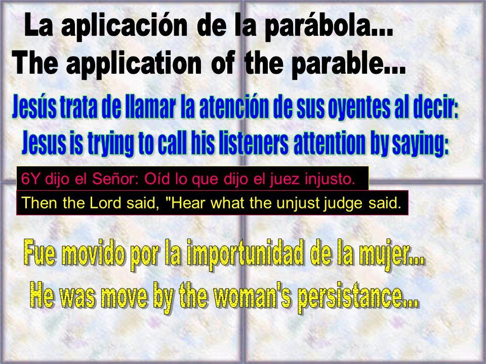6Y dijo el Señor: Oíd lo que dijo el juez injusto. Then the Lord said,