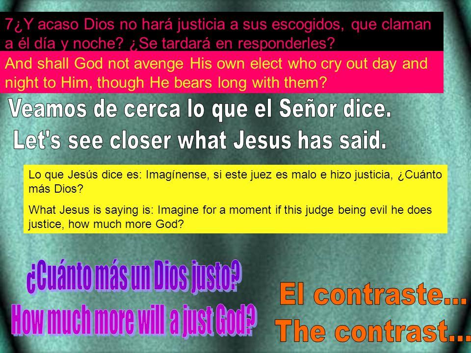 7¿Y acaso Dios no hará justicia a sus escogidos, que claman a él día y noche? ¿Se tardará en responderles? And shall God not avenge His own elect who