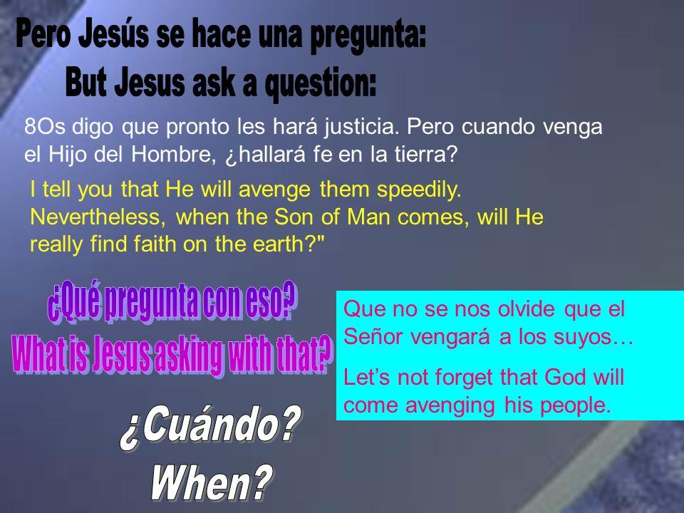 8Os digo que pronto les hará justicia. Pero cuando venga el Hijo del Hombre, ¿hallará fe en la tierra? I tell you that He will avenge them speedily. N