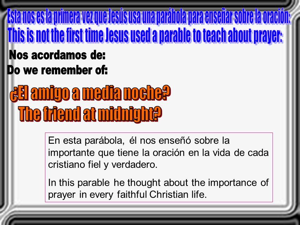 En esta parábola, él nos enseñó sobre la importante que tiene la oración en la vida de cada cristiano fiel y verdadero. In this parable he thought abo
