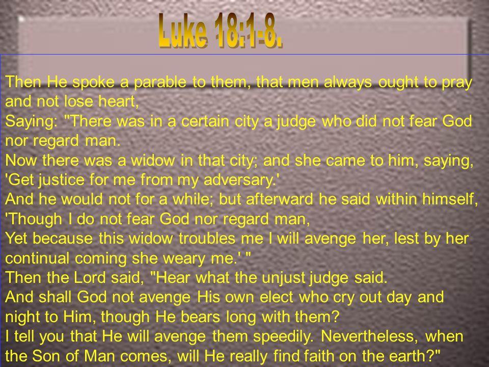2diciendo: Había en una ciudad un juez, que ni temía a Dios, ni respetaba a hombre.