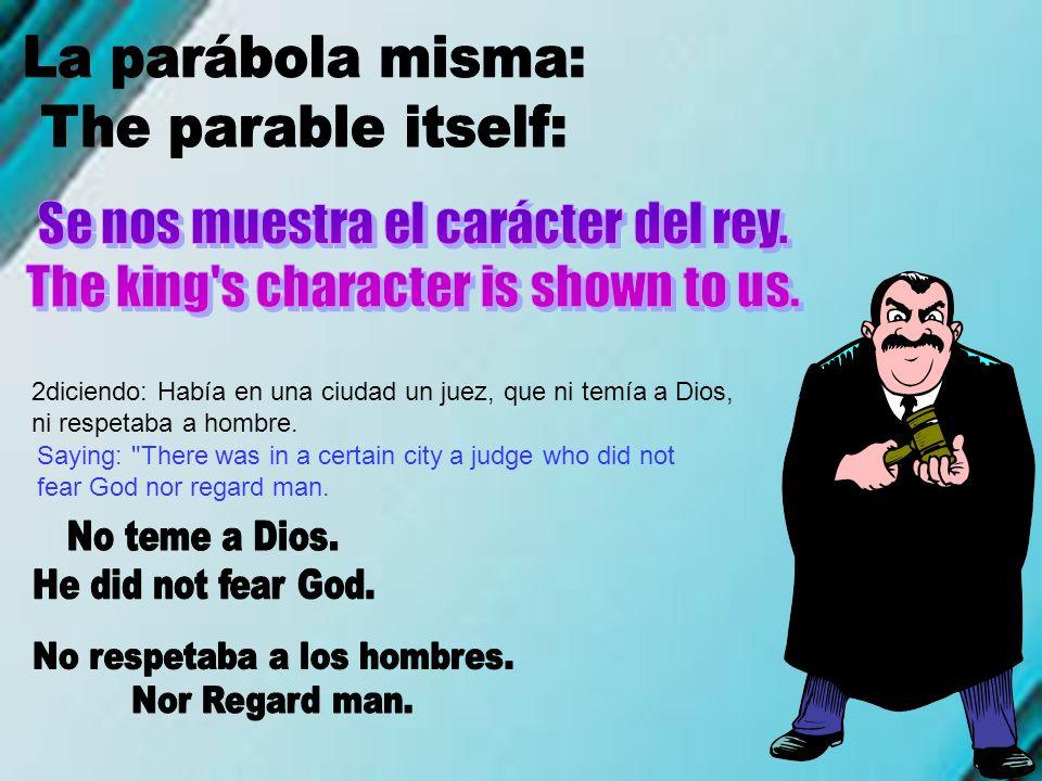 2diciendo: Había en una ciudad un juez, que ni temía a Dios, ni respetaba a hombre. Saying: