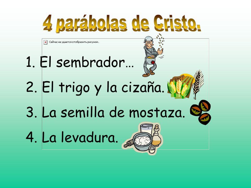 1. El sembrador… 2. El trigo y la cizaña. 3. La semilla de mostaza. 4. La levadura.