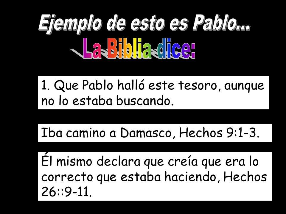 1. Que Pablo halló este tesoro, aunque no lo estaba buscando. Iba camino a Damasco, Hechos 9:1-3. Él mismo declara que creía que era lo correcto que e
