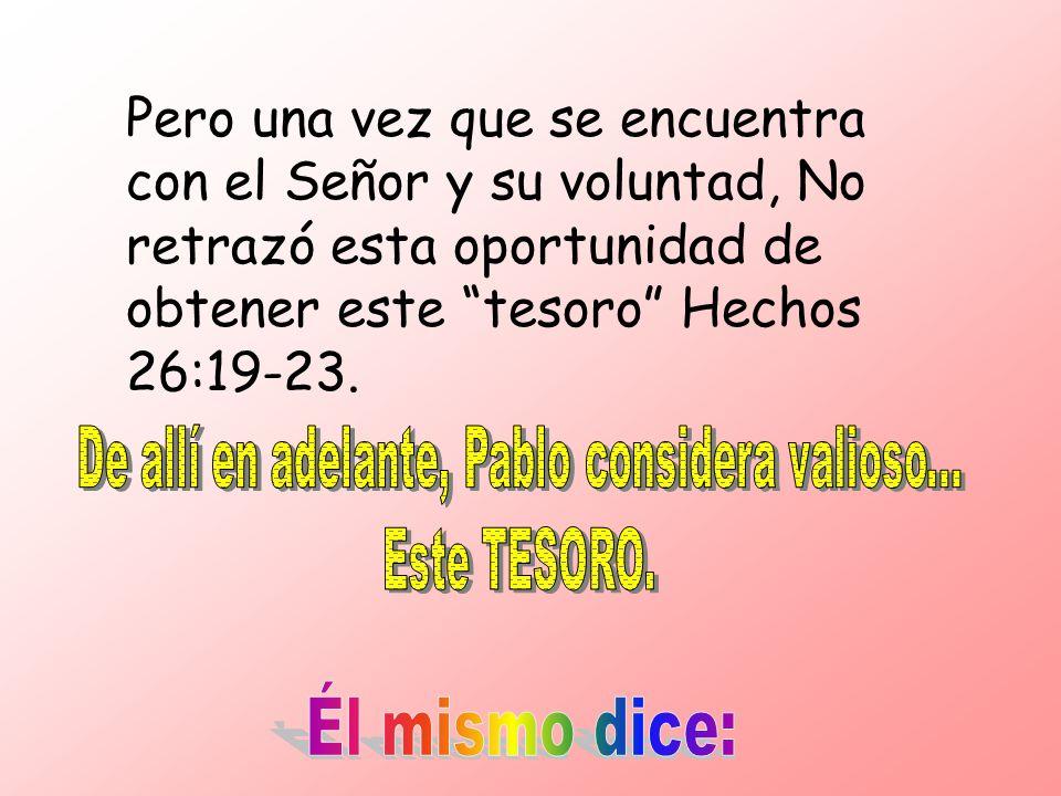 Pero una vez que se encuentra con el Señor y su voluntad, No retrazó esta oportunidad de obtener este tesoro Hechos 26:19-23.