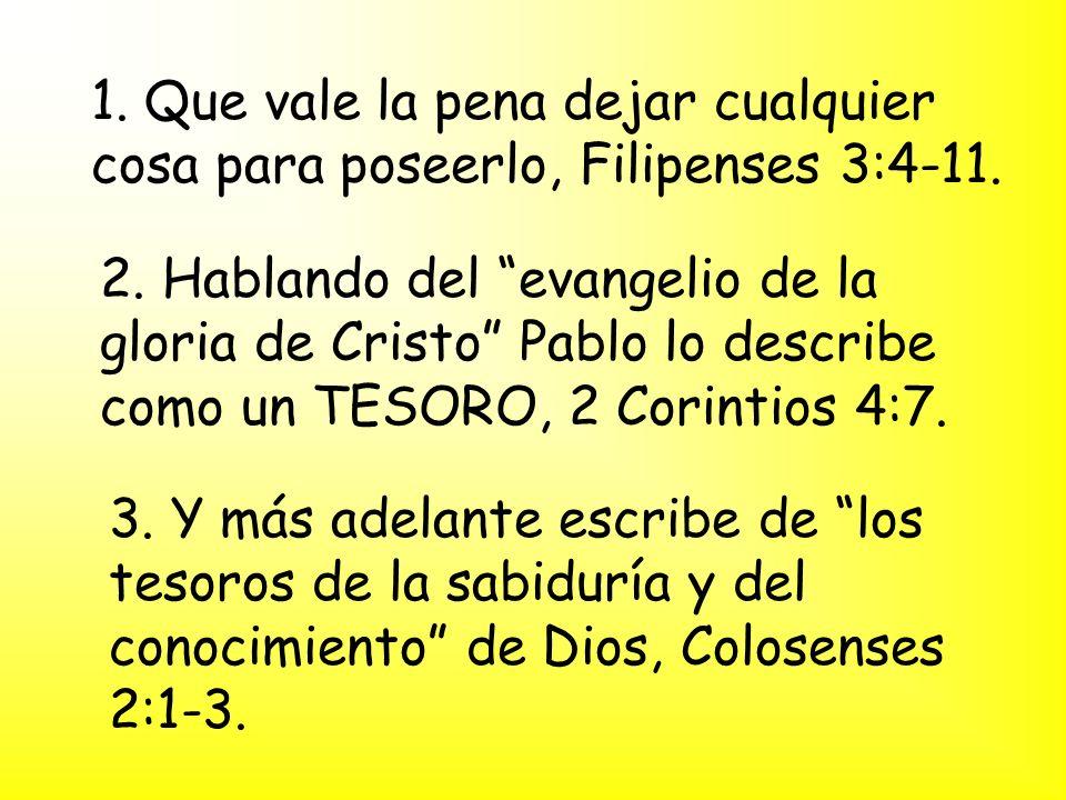 1. Que vale la pena dejar cualquier cosa para poseerlo, Filipenses 3:4-11. 2. Hablando del evangelio de la gloria de Cristo Pablo lo describe como un